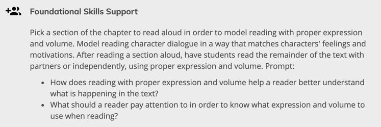 Foundational Skills Support: Pick a section of the chapter to read aloud in order to model reading with proper expression and volume. Model reading character dialogue in a way that matches characters' feelings and motivations. After reading a section aloud, have students read the remainder of the text with partners or independently, using proper expression and volume.